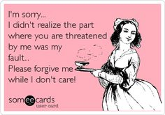 I'm sorry... I didn't realize the part where you are threatened by me was my fault... Please forgive me while I don't care!