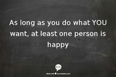 As long as you do what YOU want, at least one person is happy