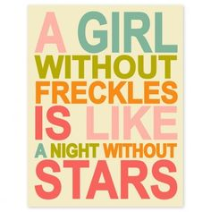 I don't have freckles...and have always felt cheated!