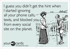 I guess you didn't get the hint when I started ignoring all your phone calls, texts, and blocked you from every social site on the planet.