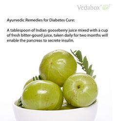 Ayurvedic Remedies for Diabetes Cure:  A tablespoon of Indian gooseberry juice mixed with a cup of fresh bitter-gourd juice, taken daily for two months will enable the pancreas to secrete insulin.  ==> www.Vedabox.com