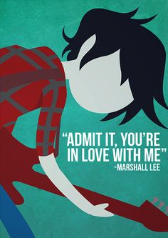 """Admit it, you're in love with me."" - Marshall Lee, Adventure Time. I think it's safe to say that yes, Marshall Lee. We're all in love with you, ya' ass."