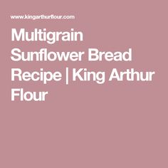 Multigrain Sunflower Bread Recipe | King Arthur Flour