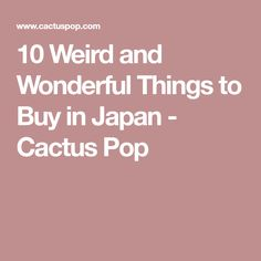 10 Weird and Wonderful Things to Buy in Japan - Cactus Pop
