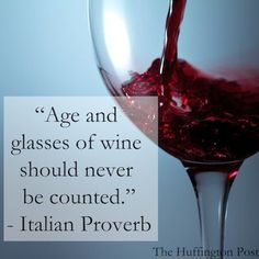 """Age and glasses of wine should never be counted."" -Italian Proverb.  My thoughts exactly"