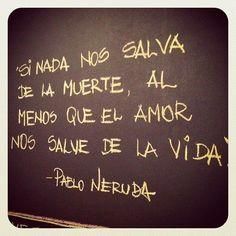 """""""Si nada nos salva de la muerte, al menos que el amor nos salve de la vida"""" Pablo Neruda"""