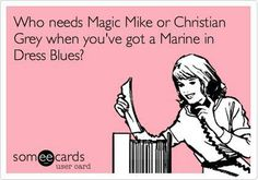 i would pick my marine over channing tatum and christian grey any day!!!! i love my sweetheart!!!!!