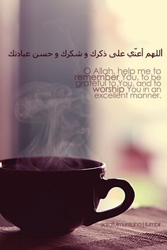 Oh Allah, help me to remeber You, to be grateful to You, and to worship You in an excellent manner. Ameen