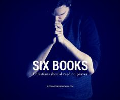 Six books every Christian should read on prayer
