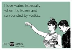 I love water. Especially when it's frozen and surrounded by vodka...