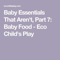 Baby Essentials That Aren't, Part 7: Baby Food - Eco Child's Play