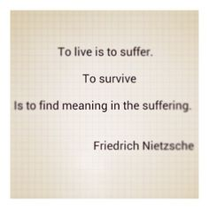 """""""To live is to suffer. To survive is to find meaning in the suffering.""""Nietzsche"""