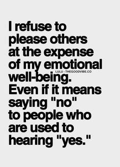 I refuse to please others at the expense of my emotional well-being. even if it means saying no to people who are used to hearing yes