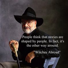 People think that stories are shaped by people.  In fact, it's the other way around. - Witches Abroad