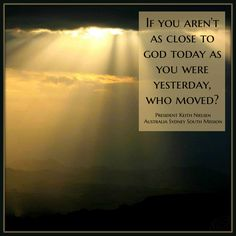If you aren't as close to God today as you were yesterday, who moved?