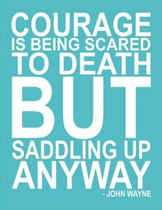"""""""Courage is Being Scared to Death But Saddling Up Anyway""""  - John Wanye"""
