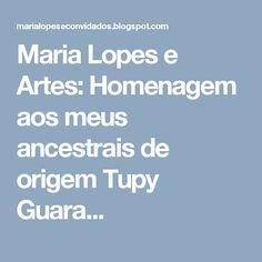 Maria Lopes e Artes: Homenagem aos meus ancestrais de origem Tupy Guara...