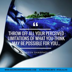 Throw off all your perceived limitations of what you think may be possible for you...