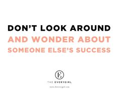 """Don't look around and wonder about someone else's success."""