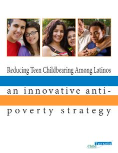 """Reducing Teen Childbearing Among Latinos: An Innovative Anti-Poverty Strategy. A report from Child Trends (2013). """"We have created detailed logic models that identify key program elements for an intervention model that can be piloted and then refined based on further evaluation … Our intention was to draw on both research and input from practitioners, youth, and parents to develop an intervention approach that can be effective."""" (Executive Summary)"""