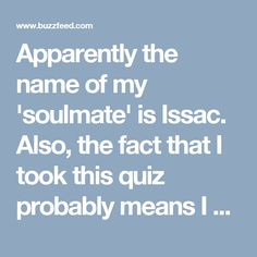 Apparently the name of my 'soulmate' is Issac. Also, the fact that I took this quiz probably means I have too much free time...