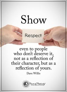 Show respect even to people who don't deserve it. Not as a reflection of their character, but as a reflection of yours. Dave Willis #powerofpositivity #positivewords #positivethinking #inspirationalquote #motivationalquotes #quotes #respect