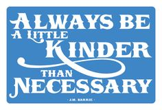 you'll never regret being kinder