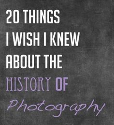 20 Things I Wish I Knew about The History of Photography