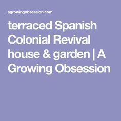terraced Spanish Colonial Revival house & garden | A Growing Obsession