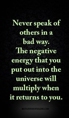 Never speak of others in a bad way. The negative energy that you put out into the universe will multiply when it returns to you.
