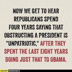 """""""Now we get to hear Republicans spend four years saying that obstructing a president is 'unpatriotic,' after they spent the last eight years doing just that to Obama."""" #obstruction #hypocrisy  #Republican"""