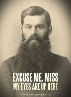 excuse me, miss. my eyes are up here. Oh I laughed .. Gotta love a good beard.