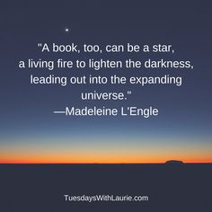 """A book, too, can be a star, a living fire to lighten the darkness, leading out into the expanding universe."" —Madeleine L'Engle"