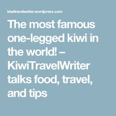 The most famous one-legged kiwi in the world! – KiwiTravelWriter talks food, travel, and tips