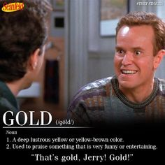 That's gold, Jerry.