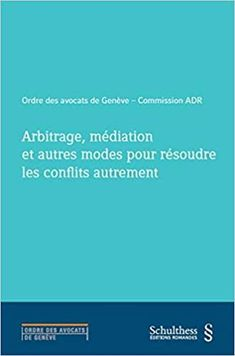 Arbitrage, médiation et autres modes pour résoudre les conflits autrement / Laurent Hirsch Schulthess, 2018