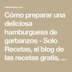 Cómo preparar una deliciosa hamburguesa de garbanzos - Solo Recetas, el blog de las recetas gratis, recetas de cocina, recetas de la abuela y recetas de chef