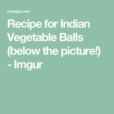 Recipe for Indian Vegetable Balls (below the picture!) - Imgur