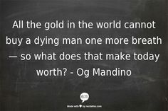 All the gold in the world cannot buy a dying man one more breathe - so what does that make today worth? - Og Mandino