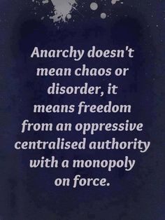 Anarchy doesn't mean chaos or disorder, it means freedom from an oppressive centralised authority with a monopoly on force. Anarcho Capitalism, Wise Words, Decir No, Philosophy, Freedom, Inspirational Quotes, Author, Wisdom, Peace