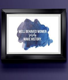 """Well Behaved Women Rarely Make History 