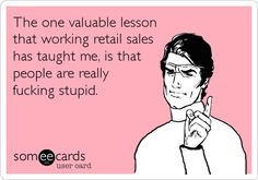 Funny Somewhat Topical Ecard: The one valuable lesson that working retail sales has taught me, is that people are really fucking stupid.