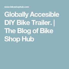 Globally Accesible DIY Bike Trailer.  | The Blog of Bike Shop Hub