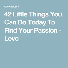 42 Little Things You Can Do Today To Find Your Passion - Levo
