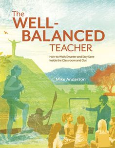 The Well-Balanced Teacher: How to Work Smarter and Stay Sane Inside the Classroom and Out - Mike Anderson