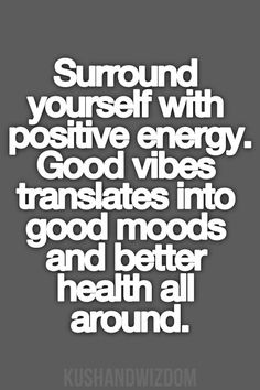 Surround yourself with positive people that truly care about you.