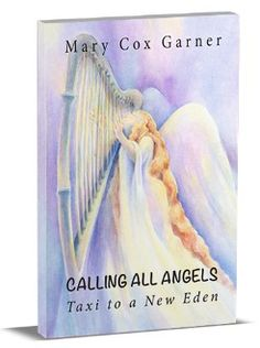 """""""Calling All Angels"""" by Mary C Garner http://shop.callingalltheangels.com/Calling-All-Angels-Taxi-to-a-New-Eden-Paperback-CAA-PB-01.htm"""