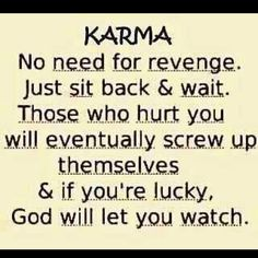 Karma... Patience is the key.