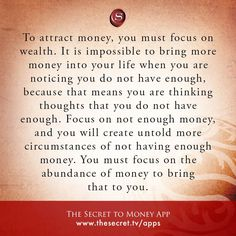 To attract money, you must focus on wealth. It is impossible to bring more money into your life when you are noticing you do not have enough, because that means you are thinking thoughts that you do not have enough. Focus on not enough money, and you will create untold more circumstances of not having enough money. You must focus on the abundance of money to bring that to you.   from The Secret To Money app