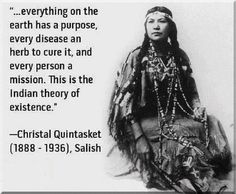 """""""...Everything on the earth has a purpose, every disease an herb to cure it, and every person a mission. This is the indian theory of existence."""" --Christal Quintasket (1888-1036), Salish"""